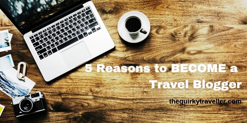 5 Reasons to become a Travel Blogger - The Quirky Traveller